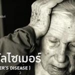 โรคอัลไซเมอร์ (Alzheimers) เกิดจากสาเหตุใดและป้องกันได้อย่างไร